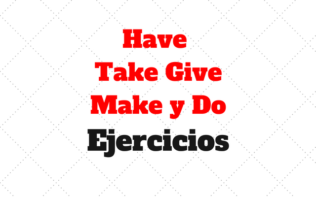 Have Take Give Make Do ejercicios